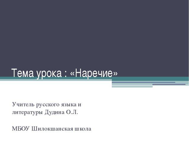 Тема урока : «Наречие» Учитель русского языка и литературы Дудина О.Л. МБОУ Ш...