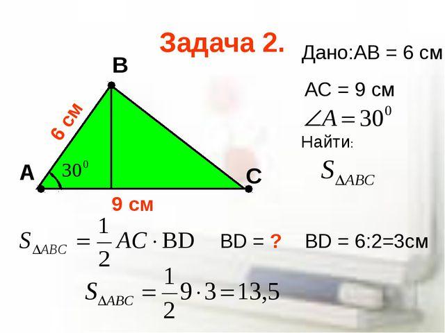 Задача 2. А В С Дано:AB = 6 cм AC = 9 cм BD = ? BD = 6:2=3см 6 cм 9 cм Найти: