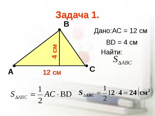 Задача 1. А В С Дано:AC = 12 cм BD = 4 cм 12 cм 4 cм Найти: