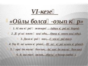 VI-кезең «Ойлы болсаң-озып көр» 1. Ағаш көркі ‒ жапырақ,...(адам көркі шүбере