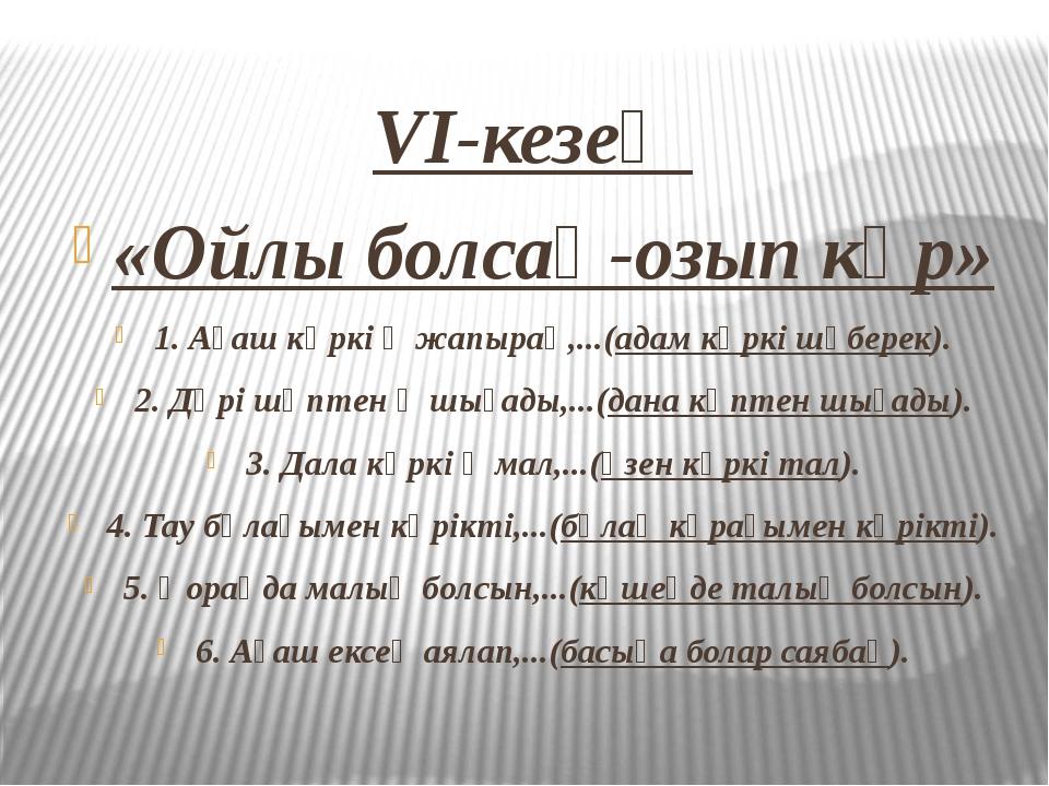 VI-кезең «Ойлы болсаң-озып көр» 1. Ағаш көркі ‒ жапырақ,...(адам көркі шүбере...