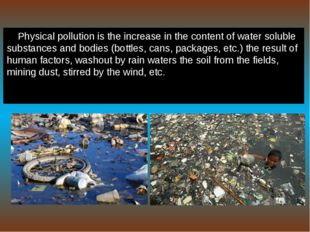 Physical pollution is the increase in the content of water soluble substances