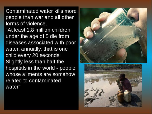 Contaminated water kills more people than war and all other forms of violence...