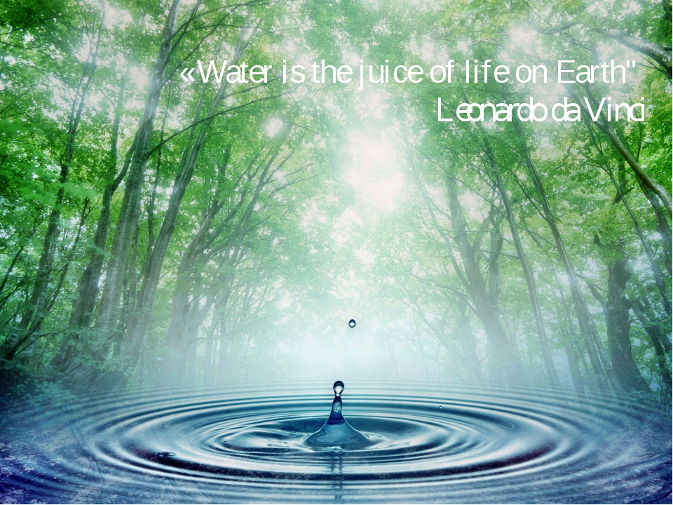 "«Water is the juice of life on Earth""   Leonardo da Vinci"