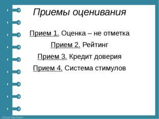 Приемы оценивания Прием 1.Оценка – не отметка Прием 2.Рейтинг Прием 3.Кред