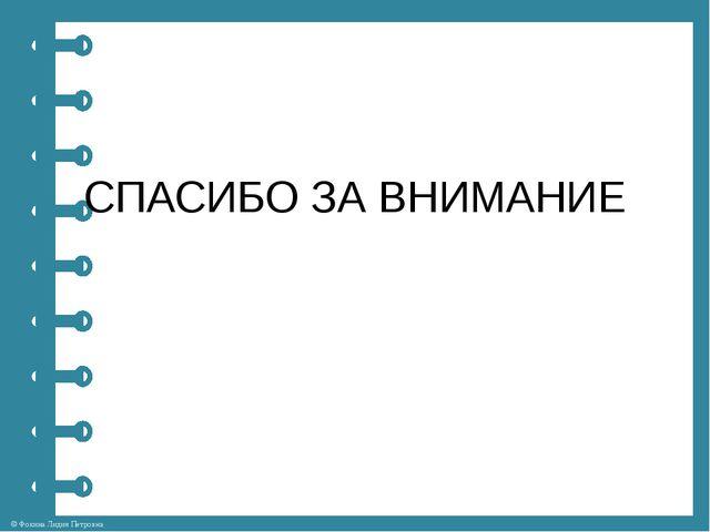 СПАСИБО ЗА ВНИМАНИЕ © Фокина Лидия Петровна