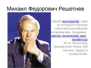 Михаил Федорович Решетнев учёный, конструктор, один из основоположников совет