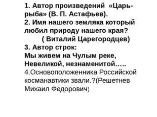 1. Автор произведений «Царь-рыба» (В. П. Астафьев). 2. Имя нашего земляка кот
