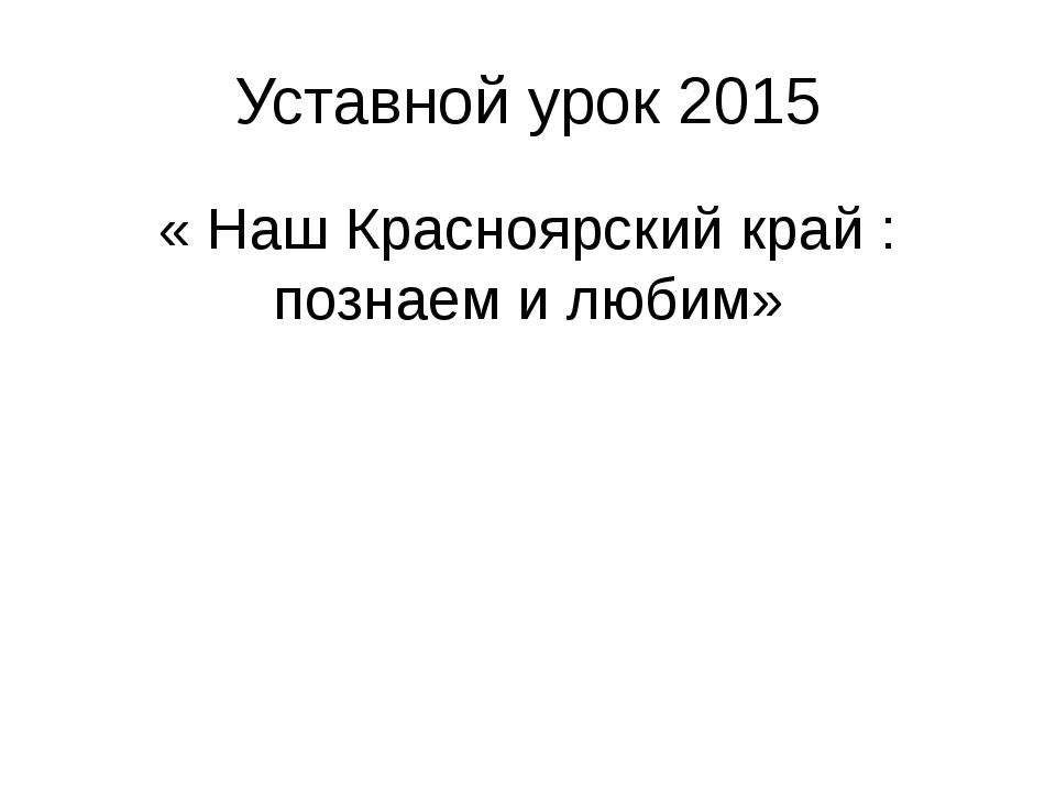 Уставной урок 2015 « Наш Красноярский край : познаем и любим»