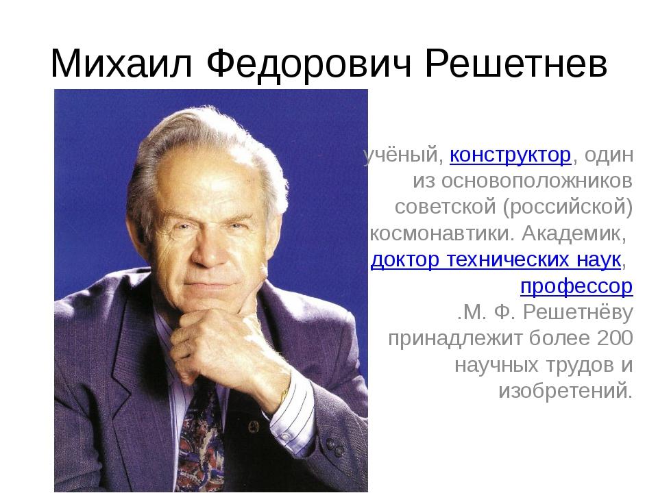 Михаил Федорович Решетнев учёный, конструктор, один из основоположников совет...