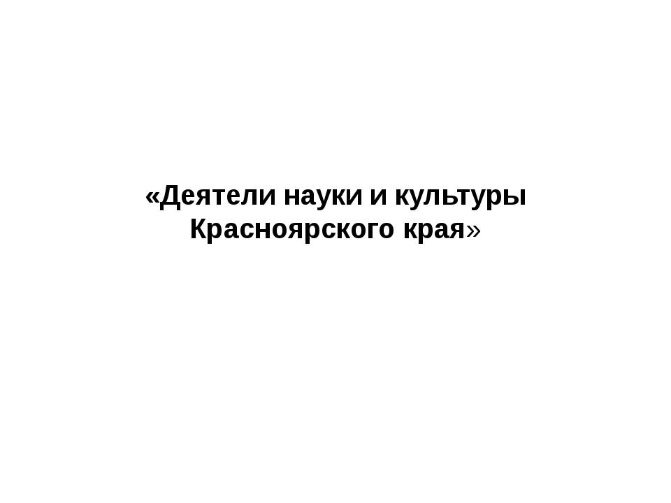 «Деятели науки и культуры Красноярского края»