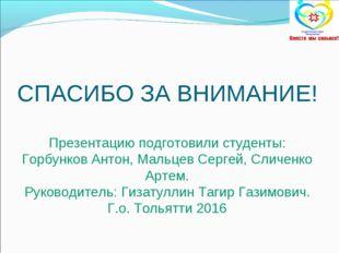 СПАСИБО ЗА ВНИМАНИЕ! Презентацию подготовили студенты: Горбунков Антон, Маль