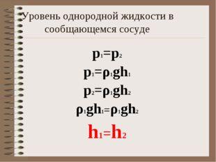 Уровень однородной жидкости в сообщающемся сосуде p1=p2 p1=ρ1gh1 p2=ρ1gh2 ρ1