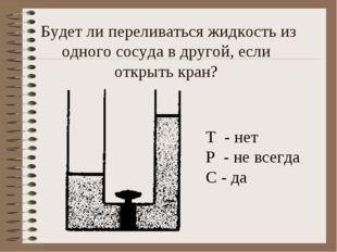 Будет ли переливаться жидкость из одного сосуда в другой, если открыть кран?