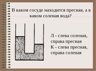 В каком сосуде находится пресная, а в каком соленая вода? Л - слева соленая,