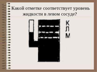 Какой отметке соответствует уровень жидкости в левом сосуде?
