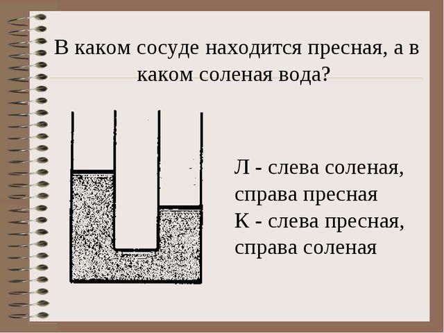 В каком сосуде находится пресная, а в каком соленая вода? Л - слева соленая,...