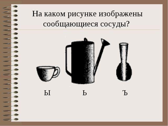 Ы Ь Ъ На каком рисунке изображены сообщающиеся сосуды?