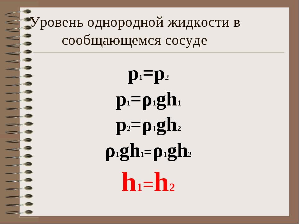 Уровень однородной жидкости в сообщающемся сосуде p1=p2 p1=ρ1gh1 p2=ρ1gh2 ρ1...