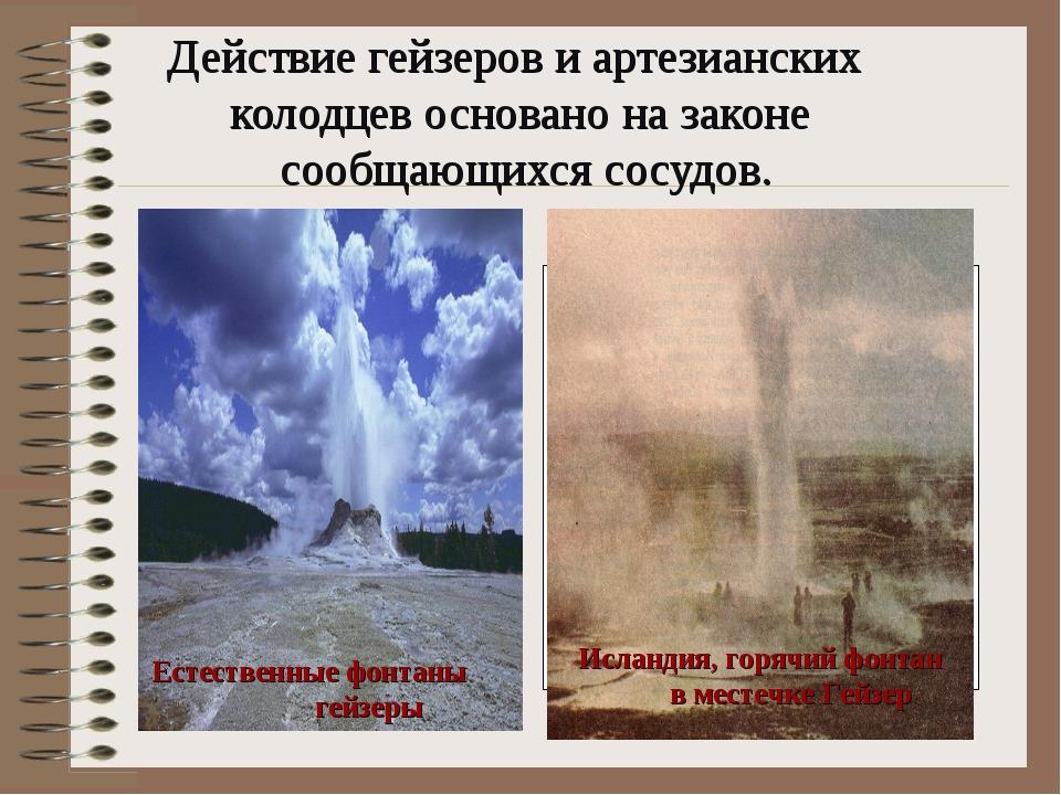 Действие гейзеров и артезианских колодцев основано на законе сообщающихся со...