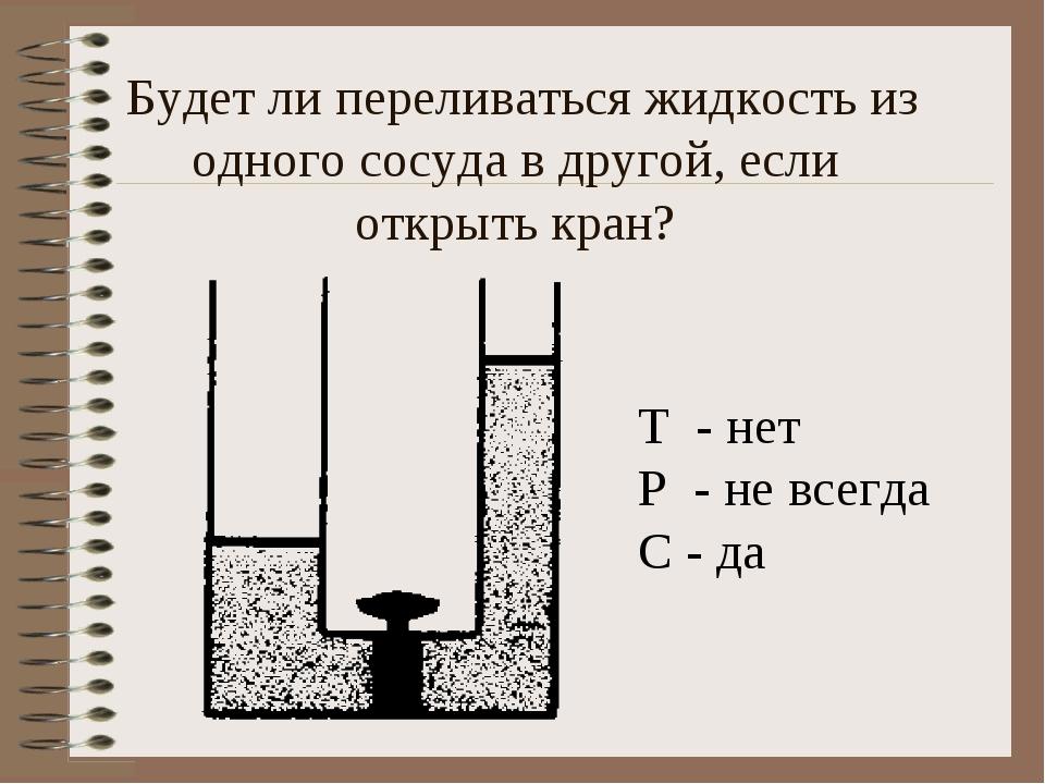 Будет ли переливаться жидкость из одного сосуда в другой, если открыть кран?...
