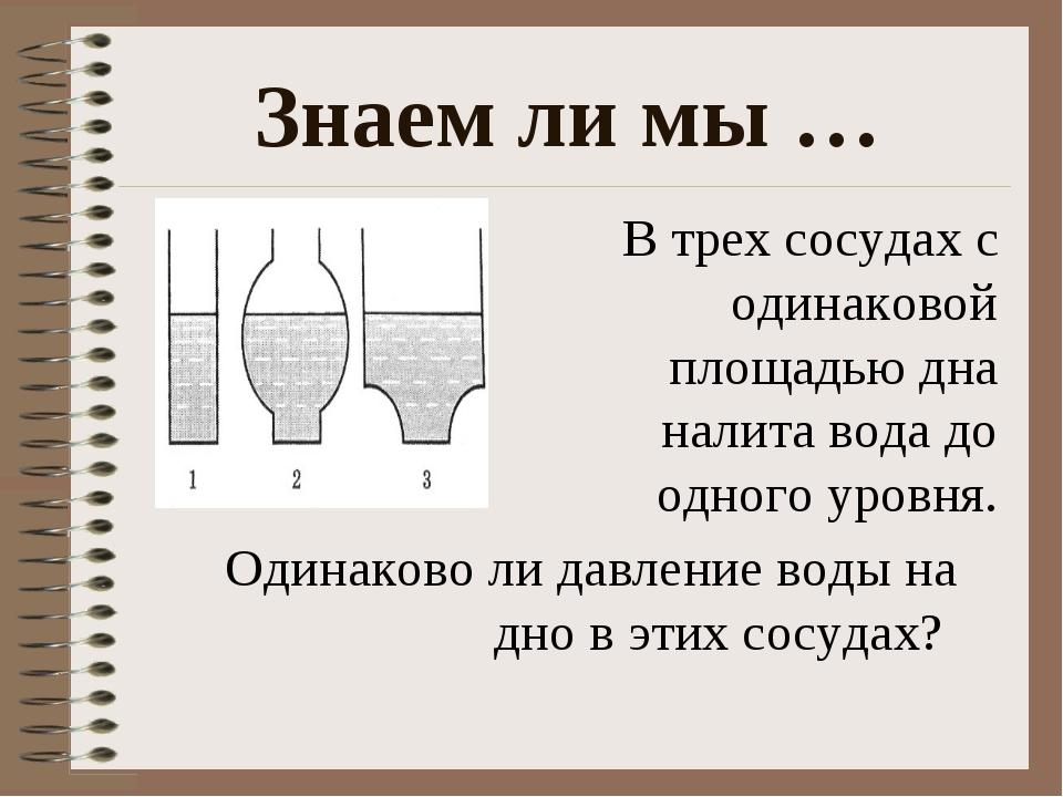 Знаем ли мы … В трех сосудах с одинаковой площадью дна налита вода до одного...