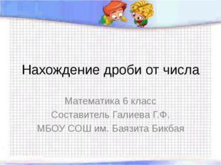 Нахождение дроби от числа Математика 6 класс Составитель Галиева Г.Ф. МБОУ СО