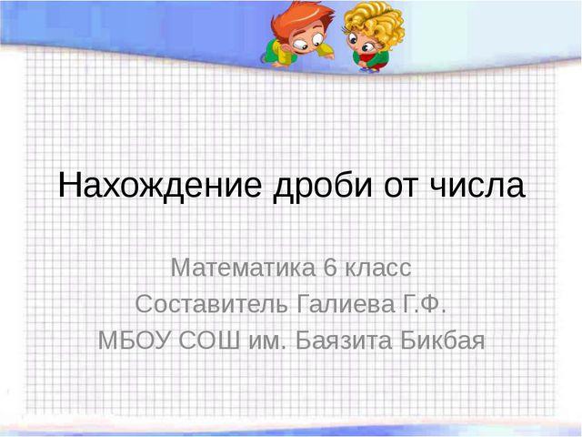 Нахождение дроби от числа Математика 6 класс Составитель Галиева Г.Ф. МБОУ СО...