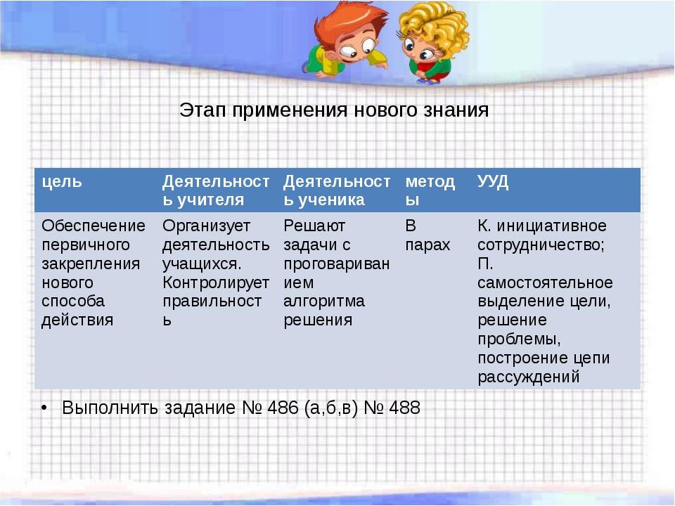 Этап применения нового знания Выполнить задание № 486 (а,б,в) № 488 цель Деят...