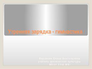 Утренняя зарядка - гимнастика Марзоева Елена Анатольевна учитель физической к