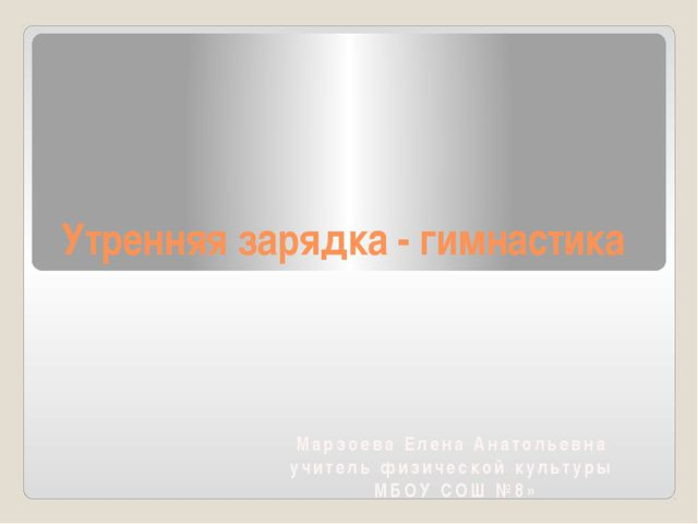 Утренняя зарядка - гимнастика Марзоева Елена Анатольевна учитель физической к...