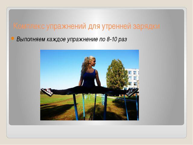 Комплекс упражнений для утренней зарядки Выполняем каждое упражнение по 8-10...