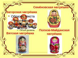 Загорская матрёшка Семёновская матрёшка Полхов-Майданская матрёшка Вятская м