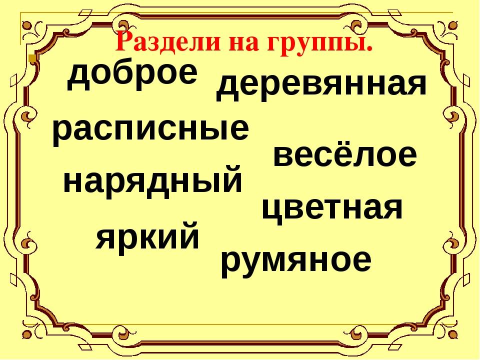 Раздели на группы. деревянная доброе румяное весёлое расписные нарядный яркий...