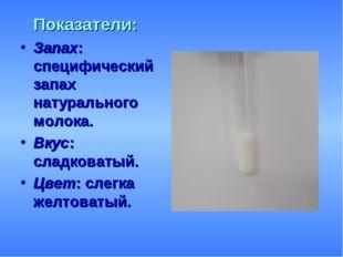 Показатели: Запах: специфический запах натурального молока. Вкус: сладковаты