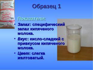 Образец 1 Показатели: Запах: специфический запах кипяченого молока. Вкус: ки