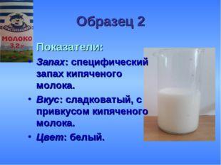 Образец 2 Показатели: Запах: специфический запах кипяченого молока. Вкус: сл