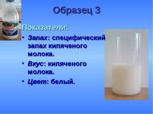 Образец 3 Показатели: Запах: специфический запах кипяченого молока. Вкус: кип