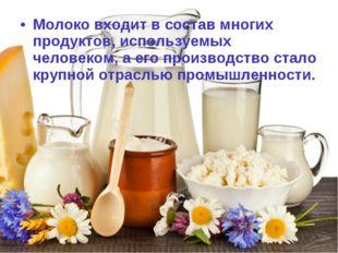 Молоко входит в состав многих продуктов, используемых человеком, а его произв