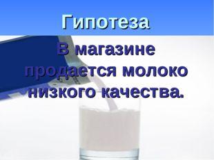 Гипотеза В магазине продается молоко низкого качества.