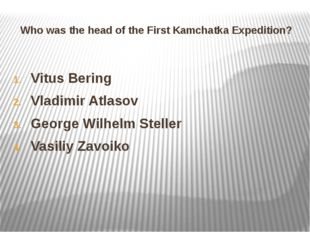 Who was the head of the First Kamchatka Expedition? Vitus Bering Vladimir Atl