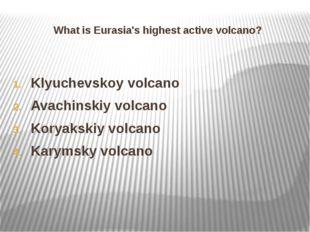 What is Eurasia's highest active volcano? Klyuchevskoy volcano Avachinskiy vo