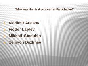 Who was the first pioneer in Kamchatka? Vladimir Atlasov Fiodor Laptev Mikhai