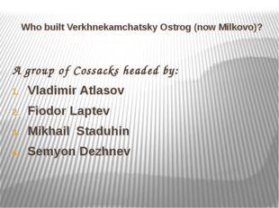 Who built Verkhnekamchatsky Ostrog (now Milkovo)? A group of Cossacks headed