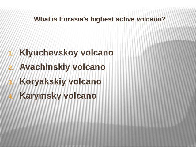 What is Eurasia's highest active volcano? Klyuchevskoy volcano Avachinskiy vo...