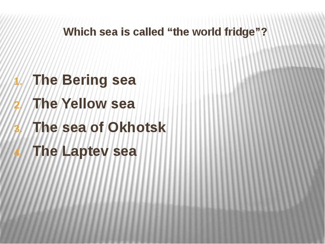 """Which sea is called """"the world fridge""""? The Bering sea The Yellow sea The sea..."""