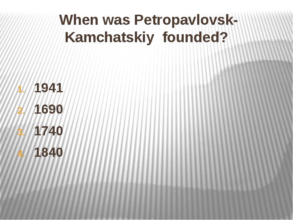 When was Petropavlovsk-Kamchatskiy founded? 1941 1690 1740 1840