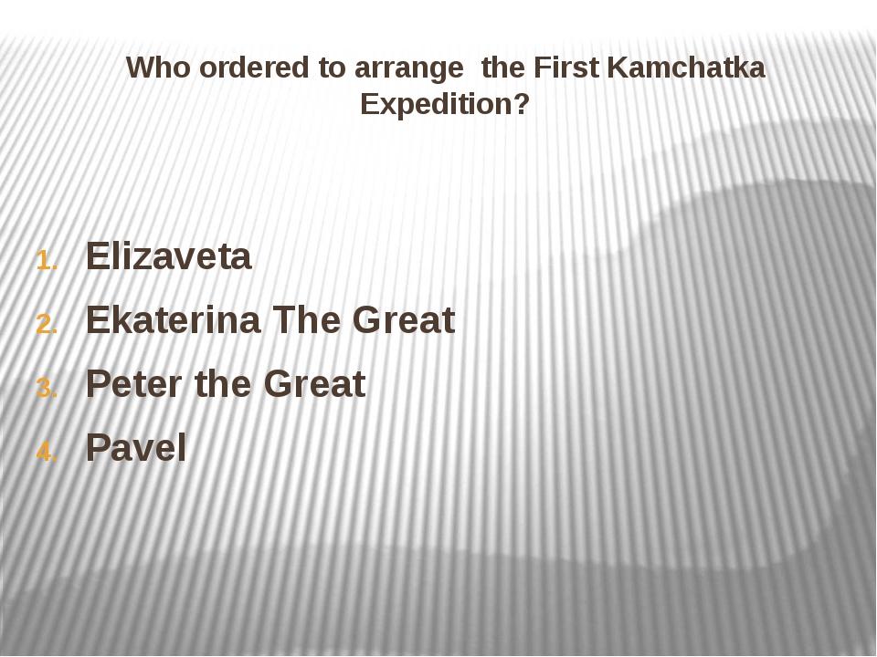 Who ordered to arrange the First Kamchatka Expedition? Elizaveta Ekaterina Th...