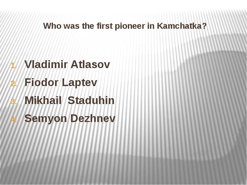Who was the first pioneer in Kamchatka? Vladimir Atlasov Fiodor Laptev Mikhai...