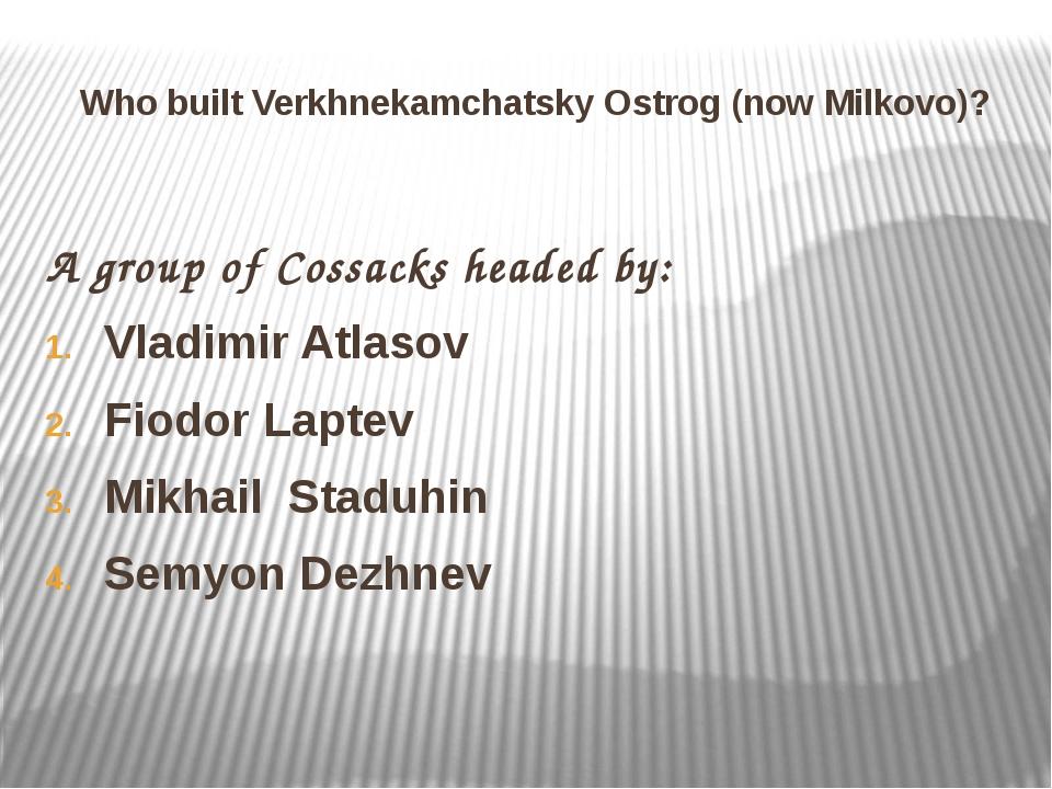 Who built Verkhnekamchatsky Ostrog (now Milkovo)? A group of Cossacks headed...